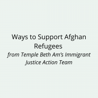 Ways to Support Afghan Refugees from Temple Beth Am's Immigrant Justice Action Team